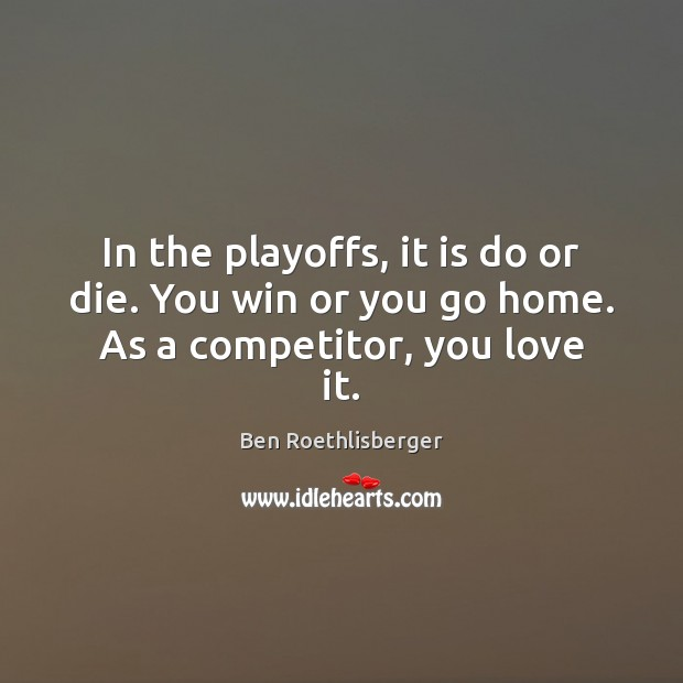 Image, In the playoffs, it is do or die. You win or you go home. As a competitor, you love it.