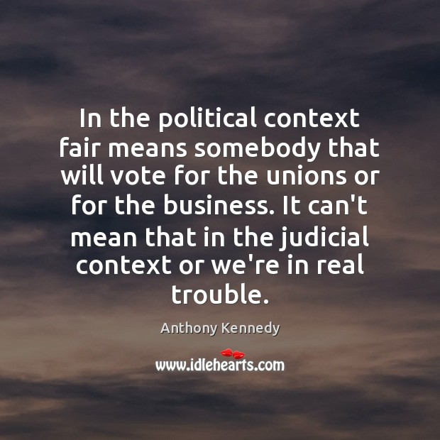 In the political context fair means somebody that will vote for the Anthony Kennedy Picture Quote