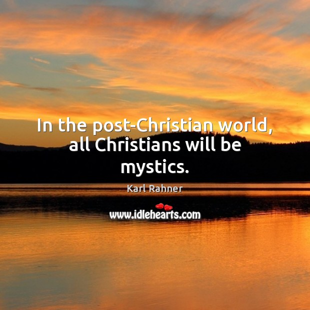In the post-Christian world, all Christians will be mystics. Image