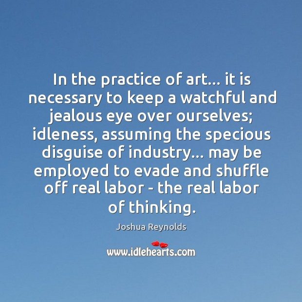 In the practice of art… it is necessary to keep a watchful Joshua Reynolds Picture Quote