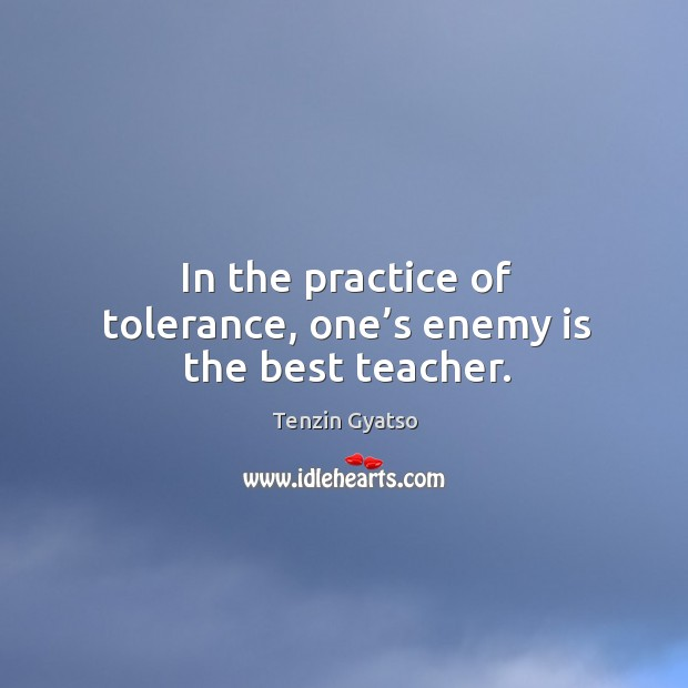 In the practice of tolerance, one's enemy is the best teacher. Image