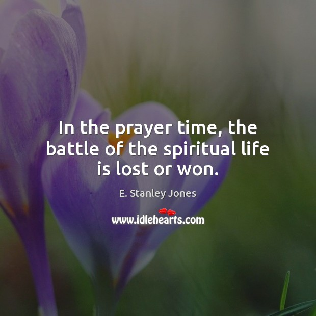 In the prayer time, the battle of the spiritual life is lost or won. E. Stanley Jones Picture Quote