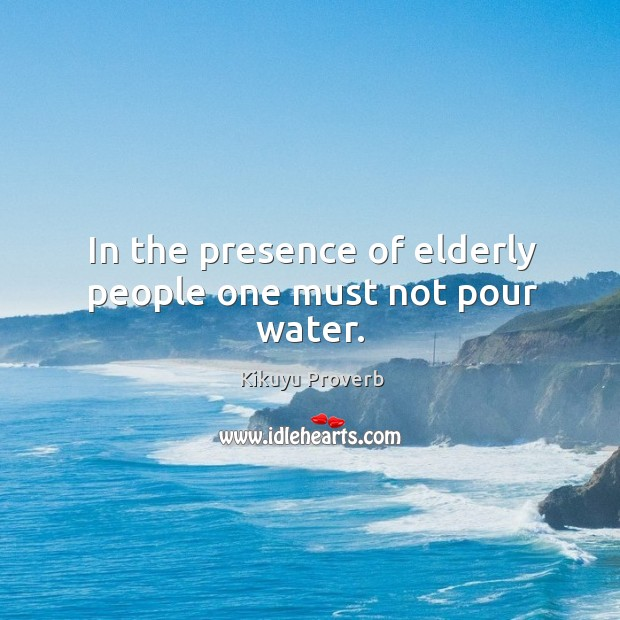 In the presence of elderly people one must not pour water. Kikuyu Proverbs Image