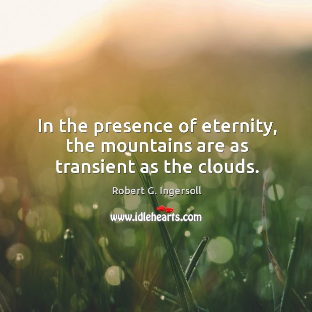 Image, In the presence of eternity, the mountains are as transient as the clouds.