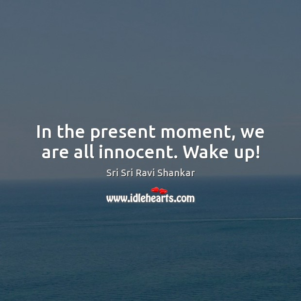 In the present moment, we are all innocent. Wake up! Image