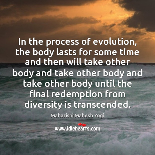 In the process of evolution, the body lasts for some time and Image