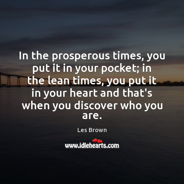 In the prosperous times, you put it in your pocket; in the Image