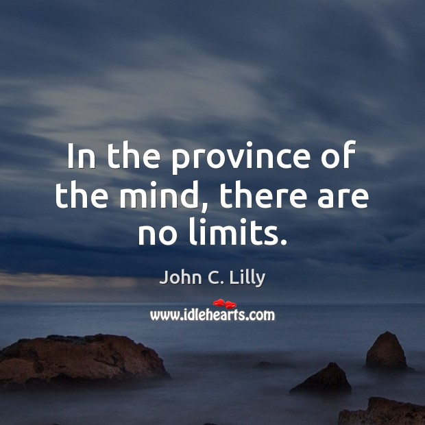 In the province of the mind, there are no limits. John C. Lilly Picture Quote