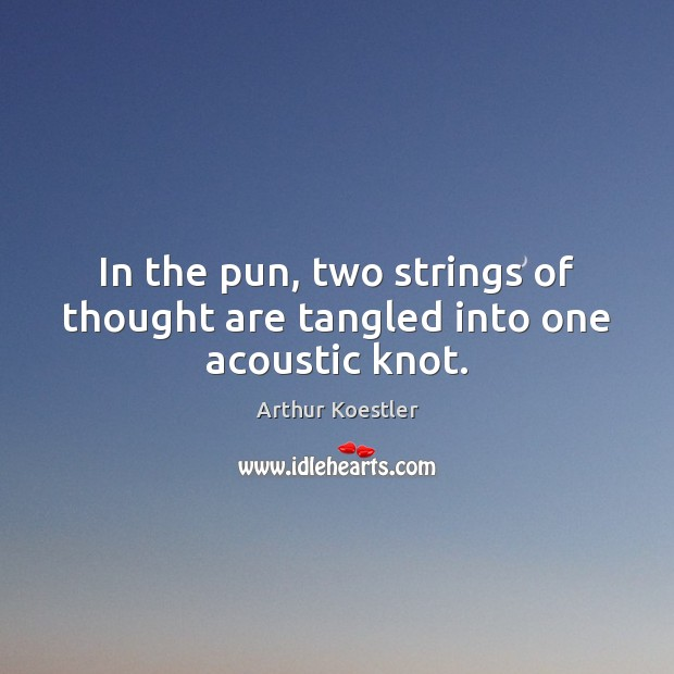 In the pun, two strings of thought are tangled into one acoustic knot. Image