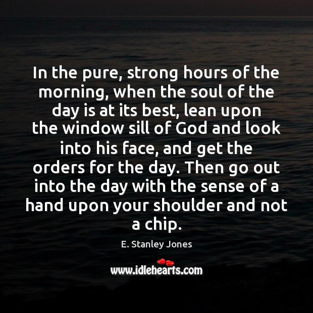 In the pure, strong hours of the morning, when the soul of E. Stanley Jones Picture Quote