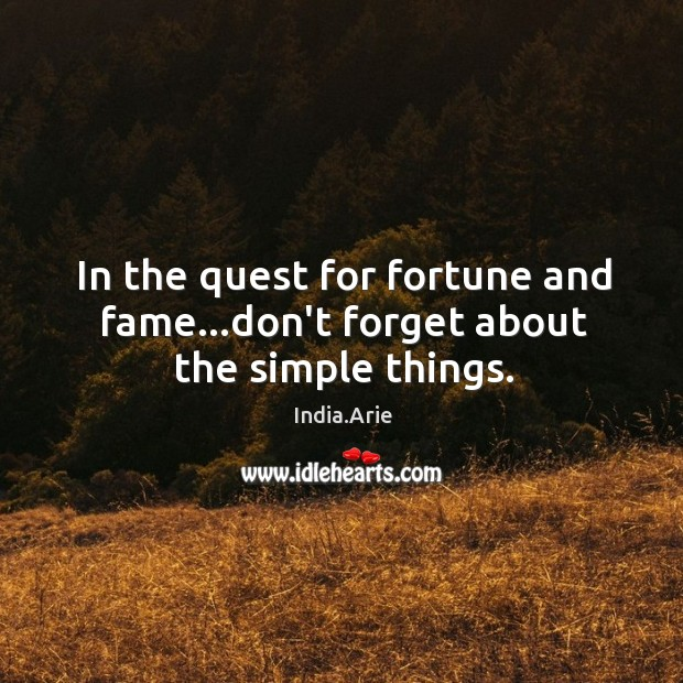 In the quest for fortune and fame…don't forget about the simple things. India.Arie Picture Quote