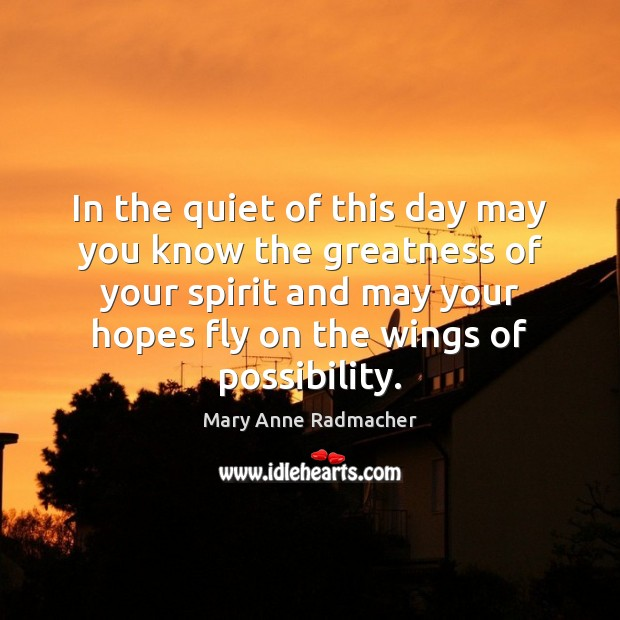 In the quiet of this day may you know the greatness of Mary Anne Radmacher Picture Quote