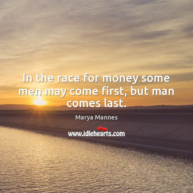 In the race for money some men may come first, but man comes last. Image