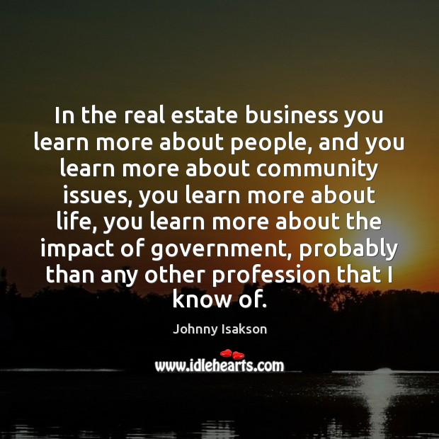In the real estate business you learn more about people, and you Real Estate Quotes Image
