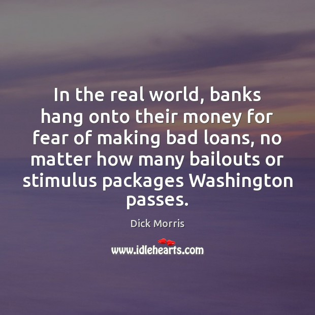 In the real world, banks hang onto their money for fear of Dick Morris Picture Quote