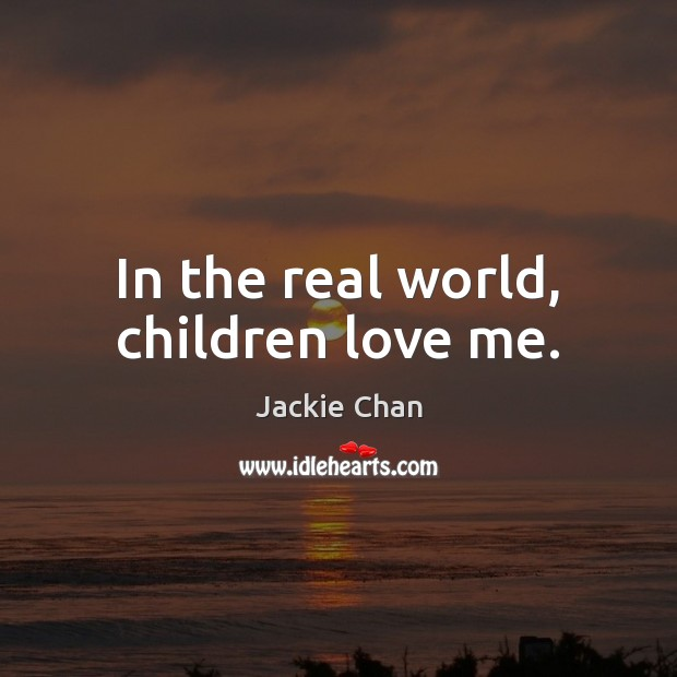 Jackie Chan Picture Quote image saying: In the real world, children love me.