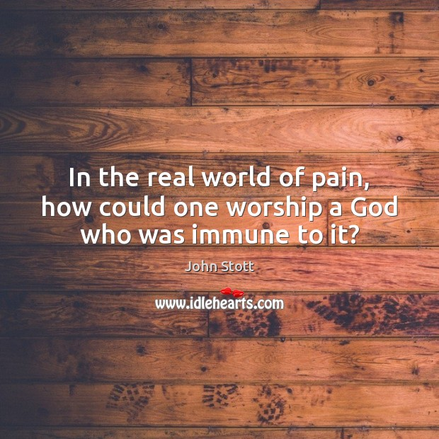 In the real world of pain, how could one worship a God who was immune to it? Image