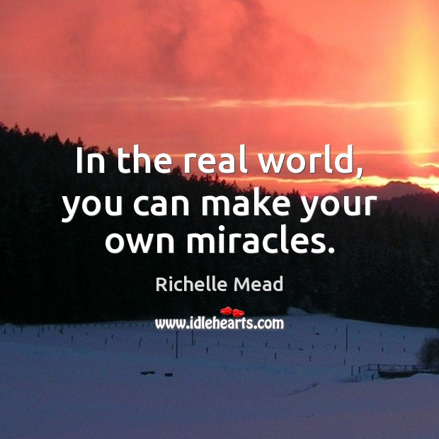 In the real world, you can make your own miracles. Image