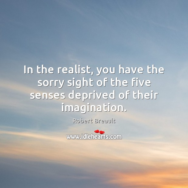 In the realist, you have the sorry sight of the five senses deprived of their imagination. Image