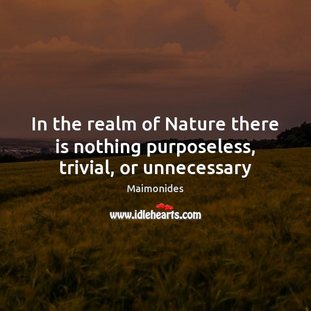 In the realm of Nature there is nothing purposeless, trivial, or unnecessary Image