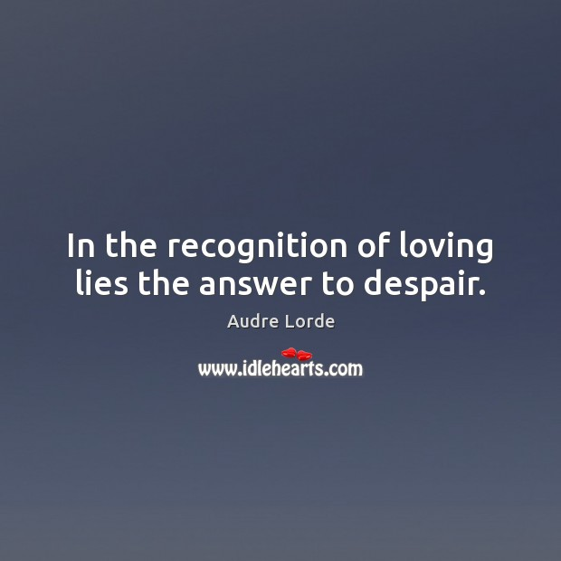 In the recognition of loving lies the answer to despair. Audre Lorde Picture Quote