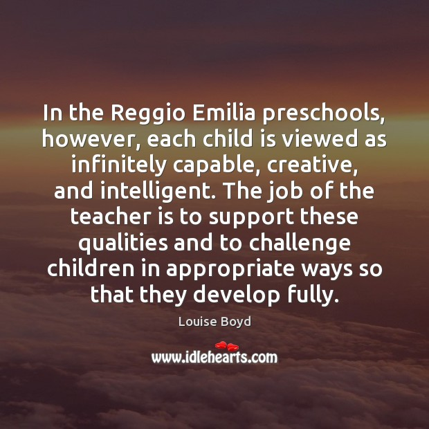 In the Reggio Emilia preschools, however, each child is viewed as infinitely Teacher Quotes Image