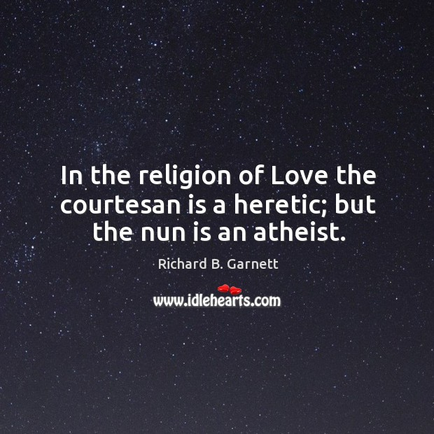 In the religion of Love the courtesan is a heretic; but the nun is an atheist. Image