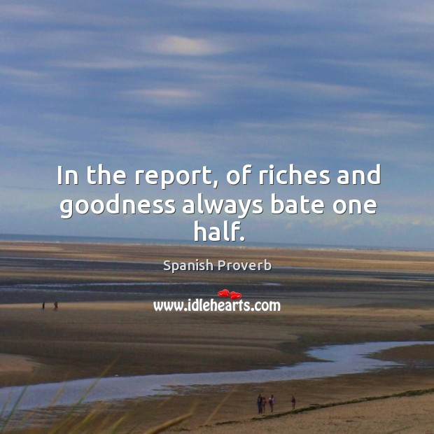 Image, In the report, of riches and goodness always bate one half.