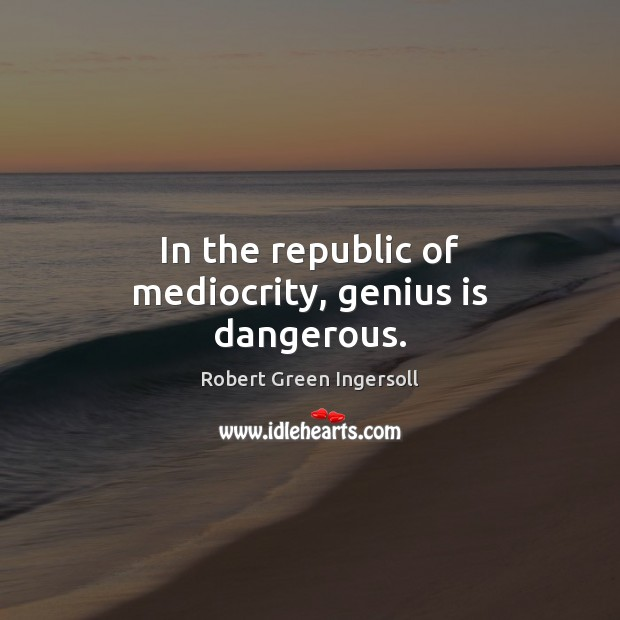 Image, In the republic of mediocrity, genius is dangerous.