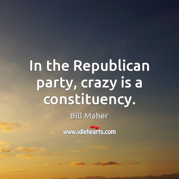 In the Republican party, crazy is a constituency. Image
