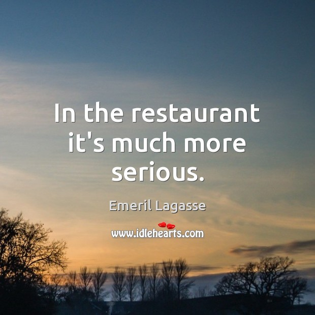 In the restaurant it's much more serious. Emeril Lagasse Picture Quote