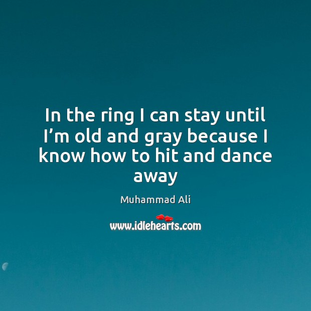 In the ring I can stay until I'm old and gray because I know how to hit and dance away Image