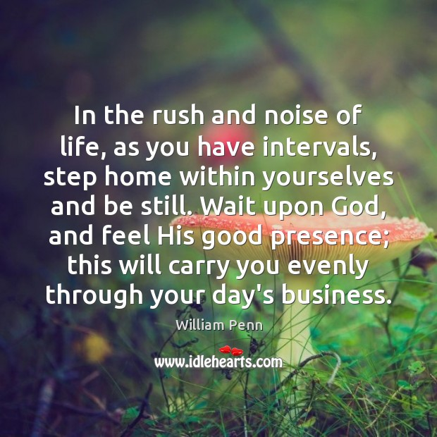 In the rush and noise of life, as you have intervals, step William Penn Picture Quote