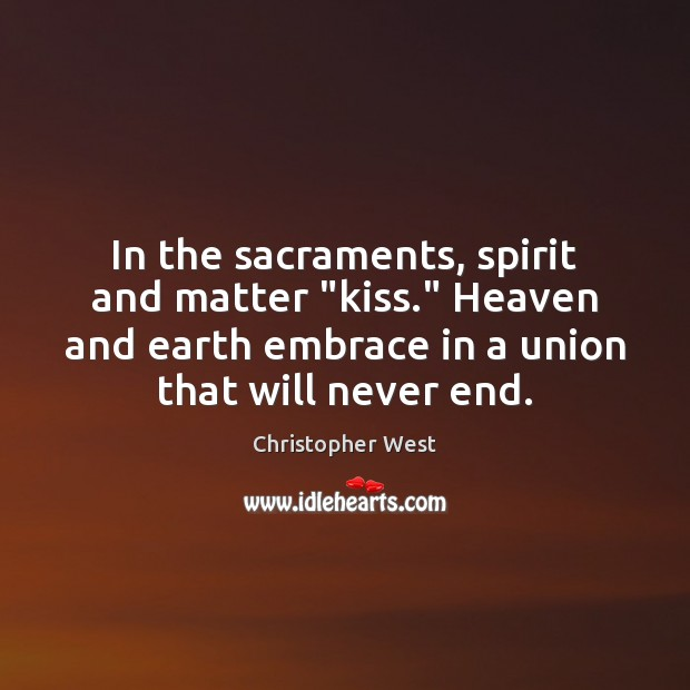"In the sacraments, spirit and matter ""kiss."" Heaven and earth embrace in Christopher West Picture Quote"