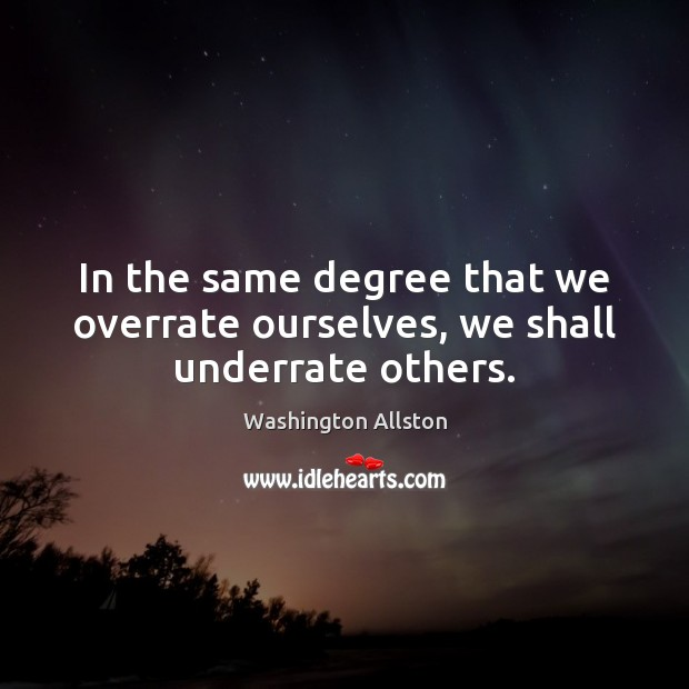 In the same degree that we overrate ourselves, we shall underrate others. Image