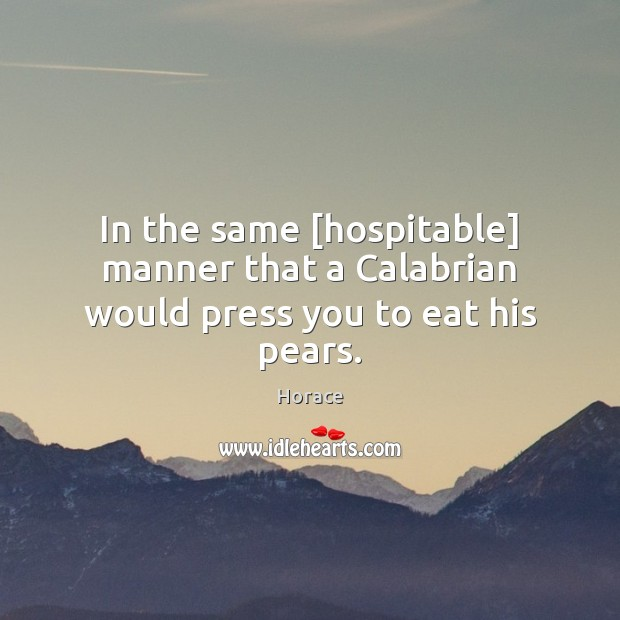 In the same [hospitable] manner that a Calabrian would press you to eat his pears. Image