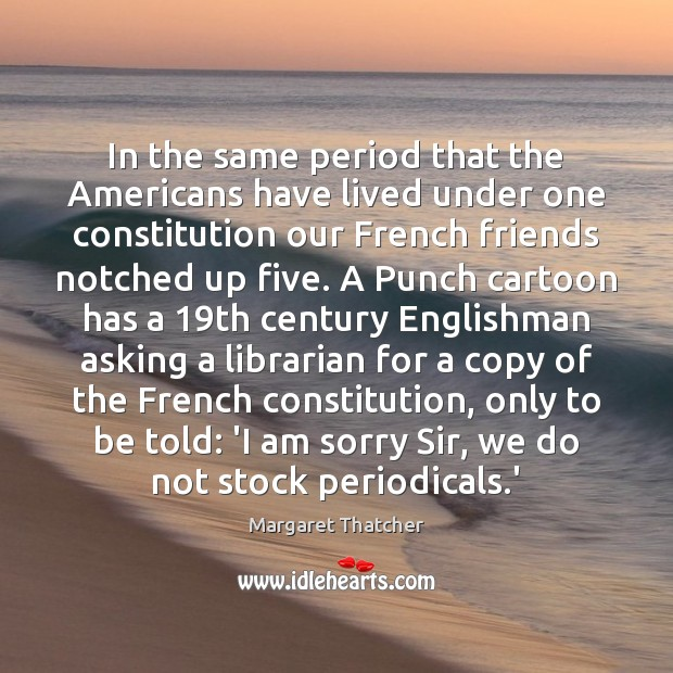 In the same period that the Americans have lived under one constitution Margaret Thatcher Picture Quote