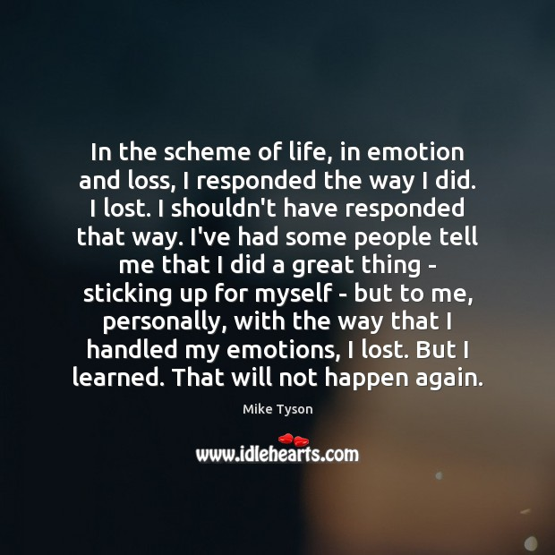 In the scheme of life, in emotion and loss, I responded the Image