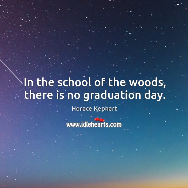 Image, In the school of the woods, there is no graduation day.