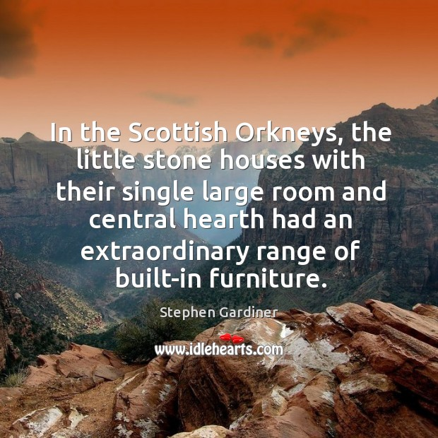 In the scottish orkneys, the little stone houses with their single large room Stephen Gardiner Picture Quote