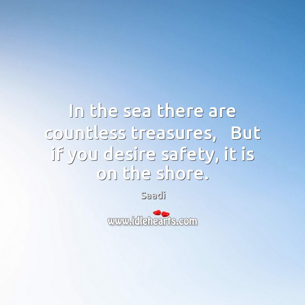 In the sea there are countless treasures,   But if you desire safety, it is on the shore. Saadi Picture Quote