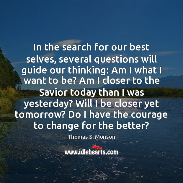 In the search for our best selves, several questions will guide our Thomas S. Monson Picture Quote