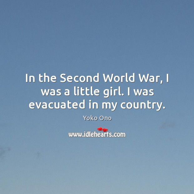 In the Second World War, I was a little girl. I was evacuated in my country. Yoko Ono Picture Quote