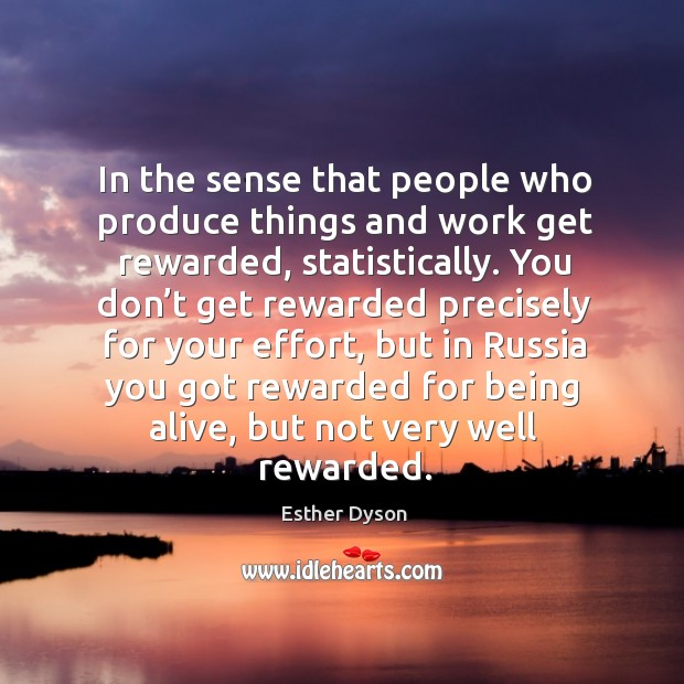 In the sense that people who produce things and work get rewarded, statistically. Esther Dyson Picture Quote