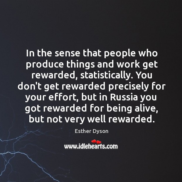 In the sense that people who produce things and work get rewarded, Esther Dyson Picture Quote