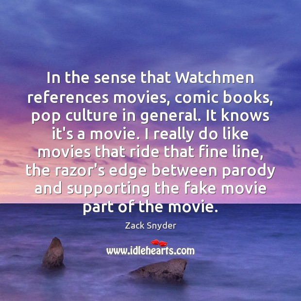 In the sense that Watchmen references movies, comic books, pop culture in Zack Snyder Picture Quote
