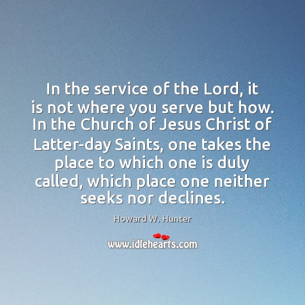 In the service of the Lord, it is not where you serve Howard W. Hunter Picture Quote