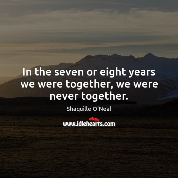 Image, In the seven or eight years we were together, we were never together.