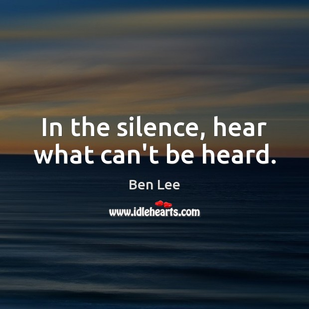 In the silence, hear what can't be heard. Ben Lee Picture Quote