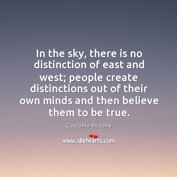 In the sky, there is no distinction of east and west; people create distinctions out of their Image